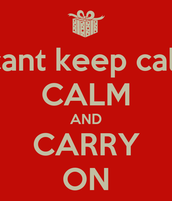 i cant keep calm CALM AND CARRY ON