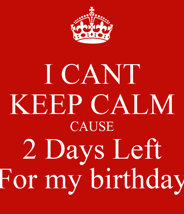 I CANT KEEP CALM CAUSE 2 Days Left For my birthday