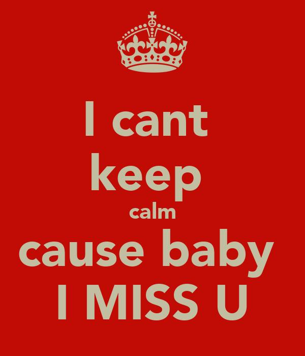 I cant  keep  calm cause baby  I MISS U