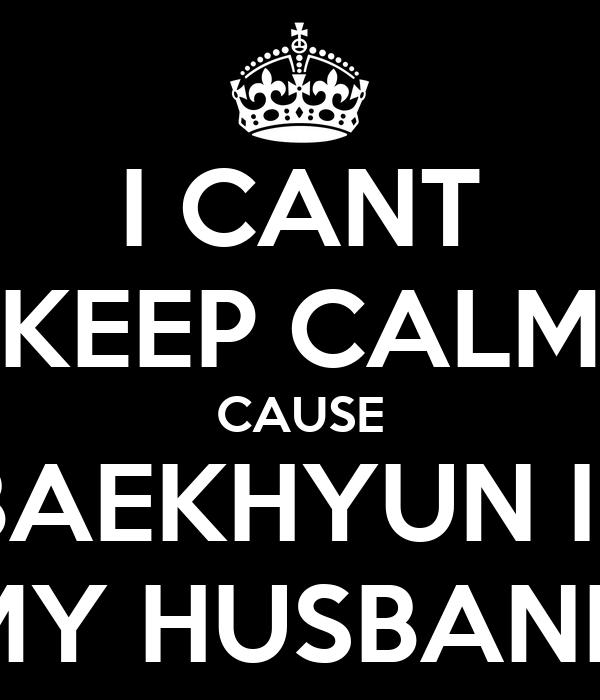 I CANT KEEP CALM CAUSE BAEKHYUN IS MY HUSBAND