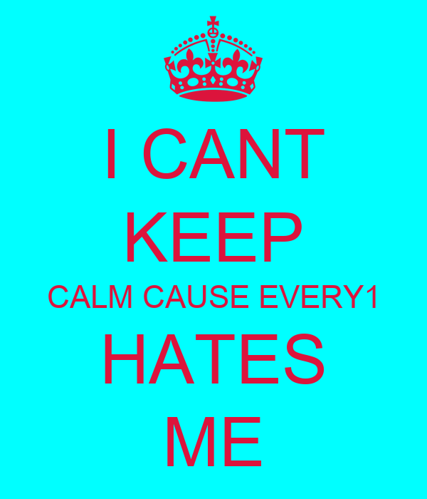 I CANT KEEP CALM CAUSE EVERY1 HATES ME