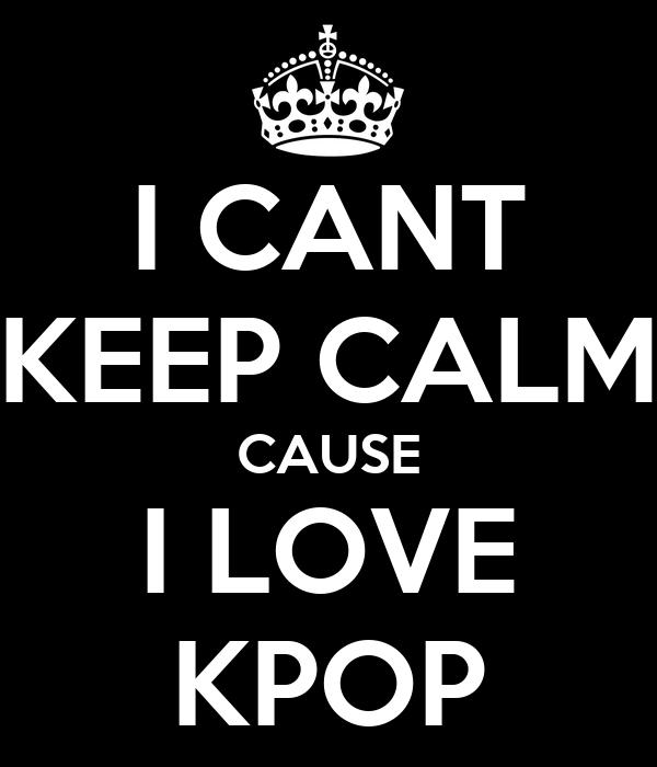I CANT KEEP CALM CAUSE I LOVE KPOP