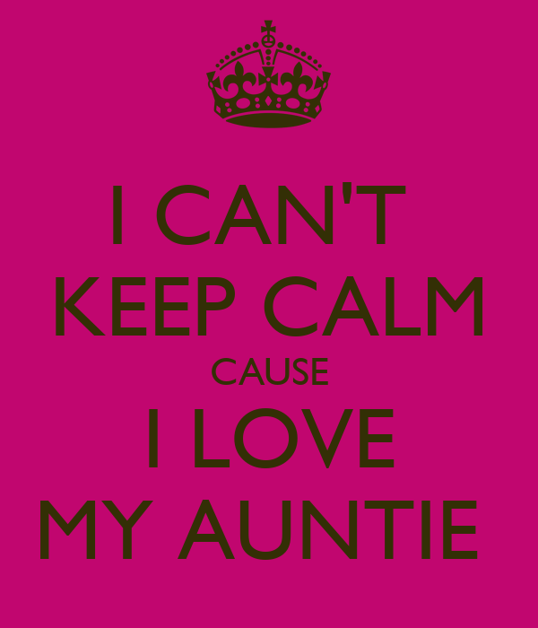I CAN'T  KEEP CALM CAUSE I LOVE MY AUNTIE