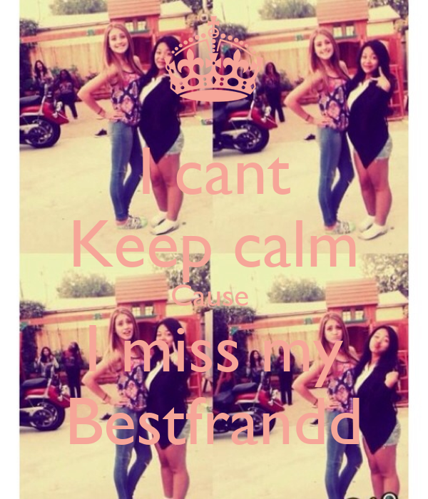 I cant Keep calm Cause  I miss my Bestfrandd