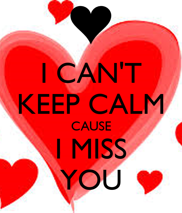 I CAN'T KEEP CALM CAUSE I MISS YOU