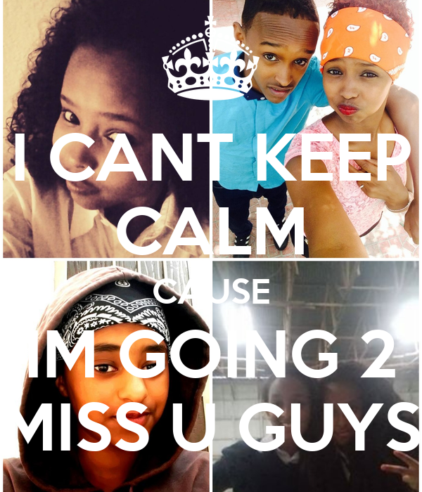 I CANT KEEP CALM CAUSE IM GOING 2 MISS U GUYS