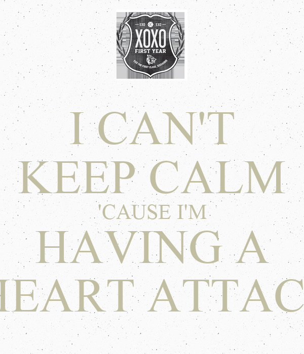 I CAN'T KEEP CALM 'CAUSE I'M HAVING A  HEART ATTACK