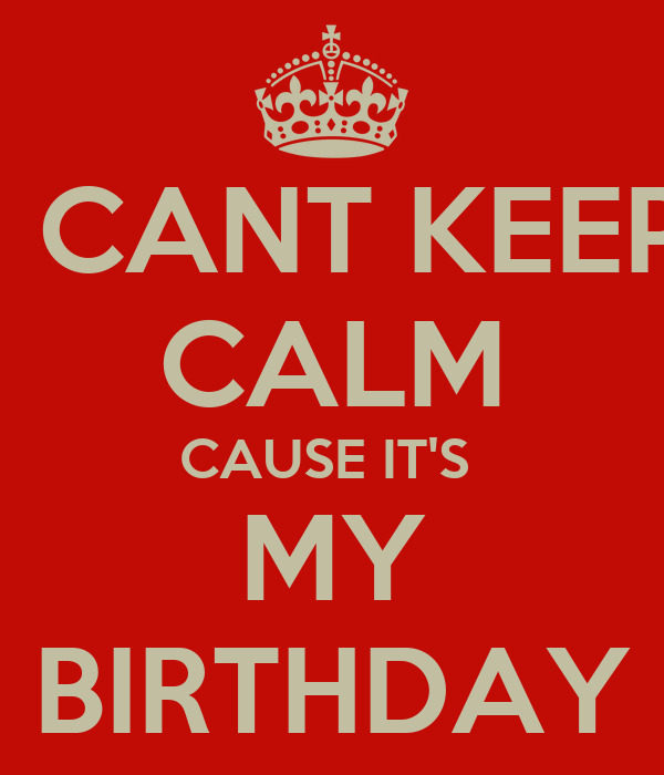 I CANT KEEP CALM CAUSE IT'S  MY BIRTHDAY