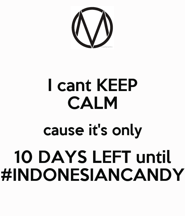 I cant KEEP CALM cause it's only 10 DAYS LEFT until #INDONESIANCANDY