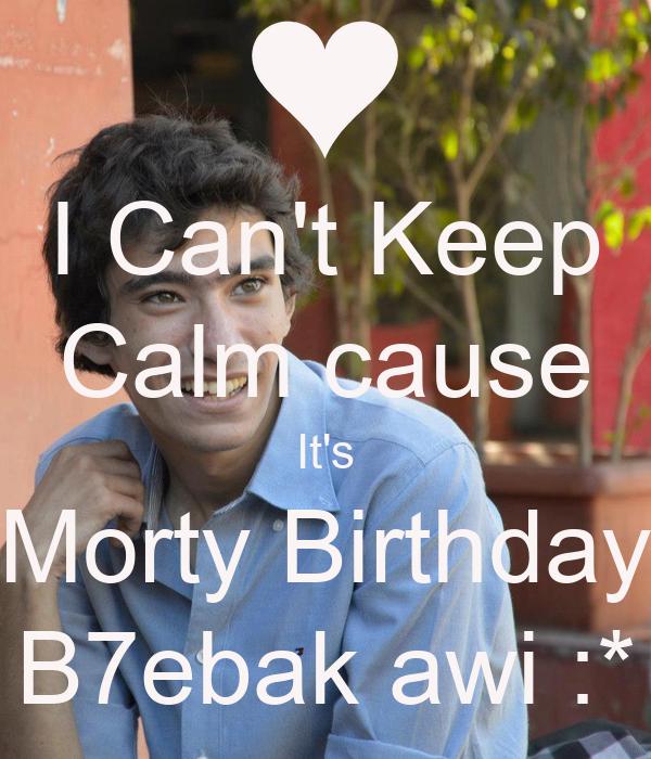 I Can't Keep Calm cause It's Morty Birthday B7ebak awi :*