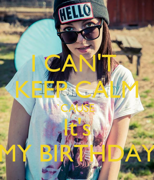 I CAN'T  KEEP CALM `CAUSE  It's MY BIRTHDAY