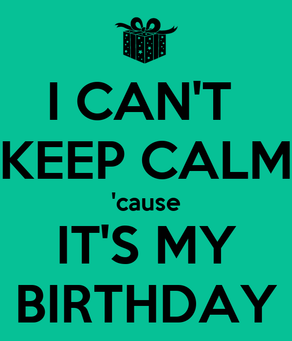 I CAN'T  KEEP CALM 'cause IT'S MY BIRTHDAY