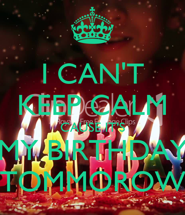 I CAN'T KEEP CALM CAUSE IT'S MY BIRTHDAY TOMMOROW