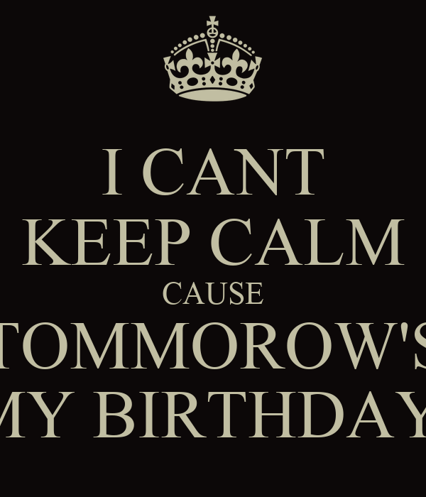 I CANT KEEP CALM CAUSE TOMMOROW'S MY BIRTHDAY