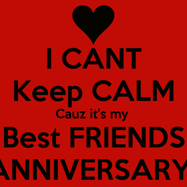 I CANT Keep CALM Cauz it's my  Best FRIENDS ANNIVERSARY