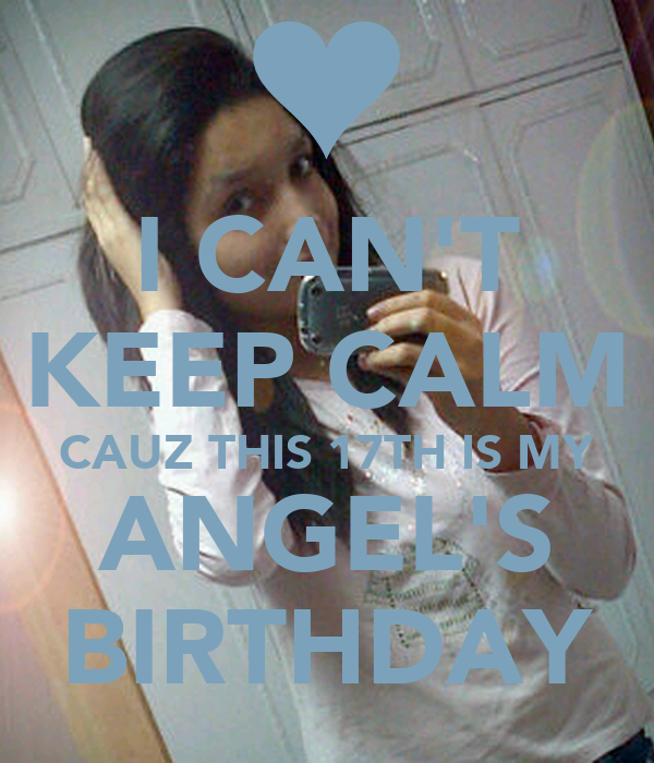 I CAN'T KEEP CALM CAUZ THIS 17TH IS MY ANGEL'S BIRTHDAY