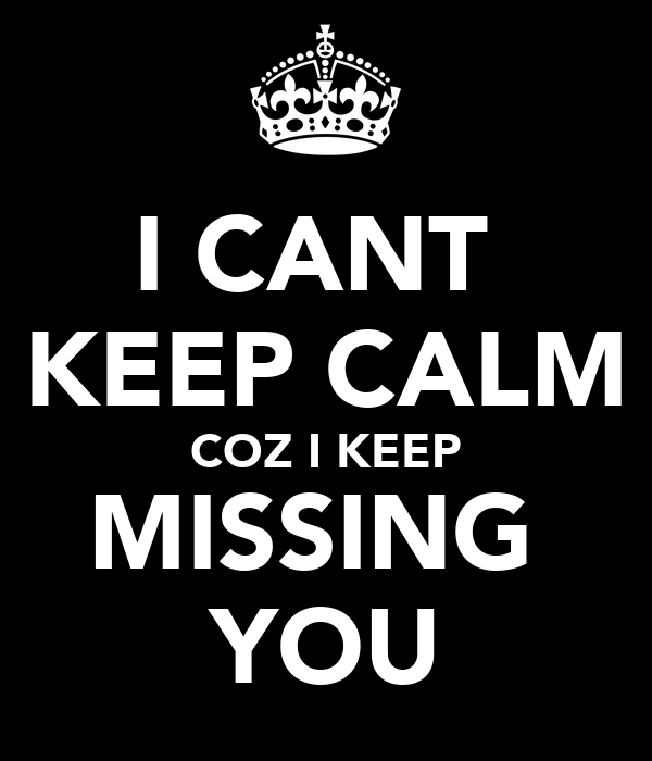 I CANT  KEEP CALM COZ I KEEP MISSING  YOU