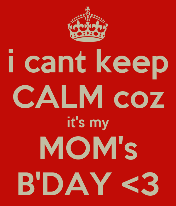 i cant keep CALM coz it's my MOM's B'DAY <3