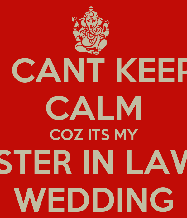 I CANT KEEP CALM COZ ITS MY SISTER IN LAWS WEDDING