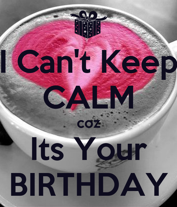 I Can't Keep CALM coz Its Your BIRTHDAY