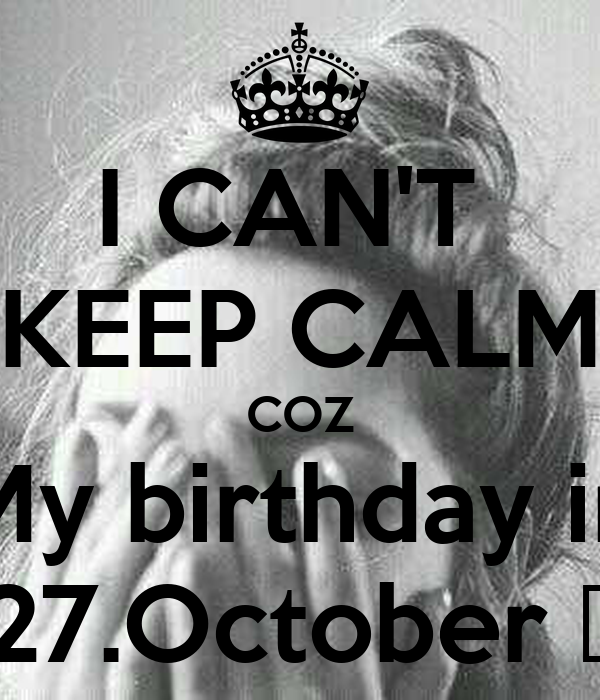 I CAN'T  KEEP CALM COZ My birthday in 27.October ♥