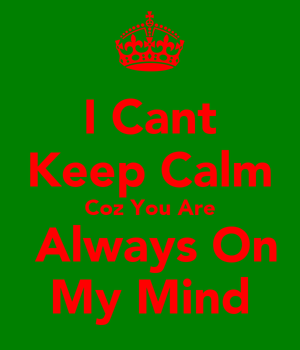 I Cant Keep Calm Coz You Are  Always On My Mind