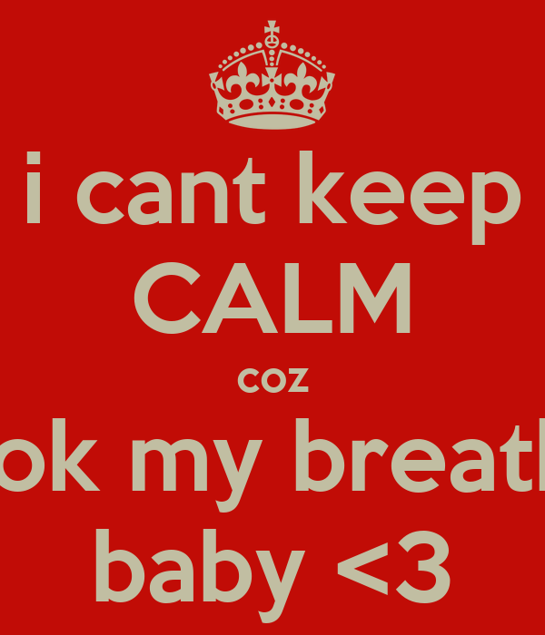 i cant keep CALM coz you took my breath away baby <3