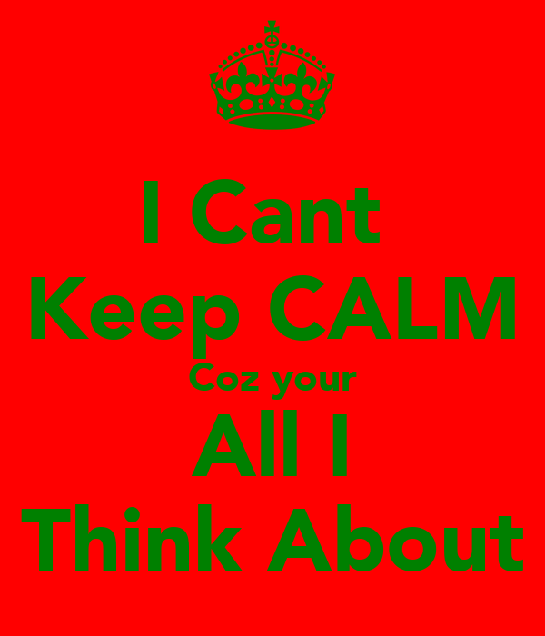 I Cant  Keep CALM Coz your All I Think About