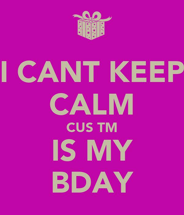 I CANT KEEP CALM CUS TM IS MY BDAY