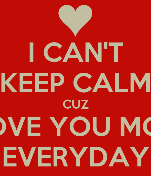 I CAN'T KEEP CALM CUZ I LOVE YOU MORE EVERYDAY