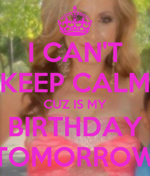 I CAN'T KEEP CALM CUZ IS MY BIRTHDAY TOMORROW