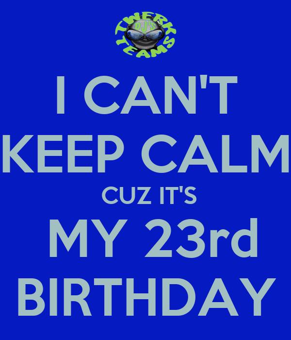 I CAN'T KEEP CALM  CUZ IT'S  MY 23rd BIRTHDAY