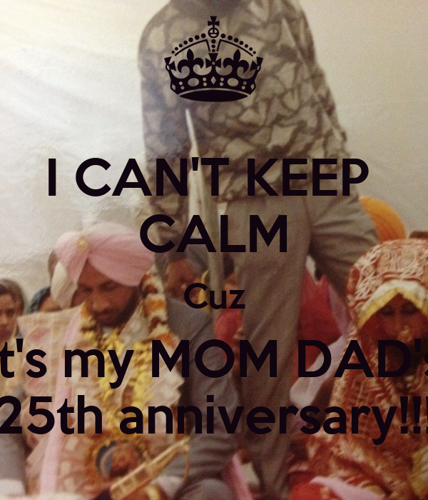 I CAN'T KEEP  CALM Cuz It's my MOM DAD's 25th anniversary!!!