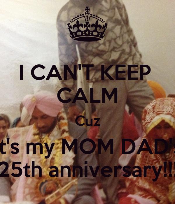 I CAN'T KEEP  CALM Cuz It's my MOM DAD's 25th anniversary!!!
