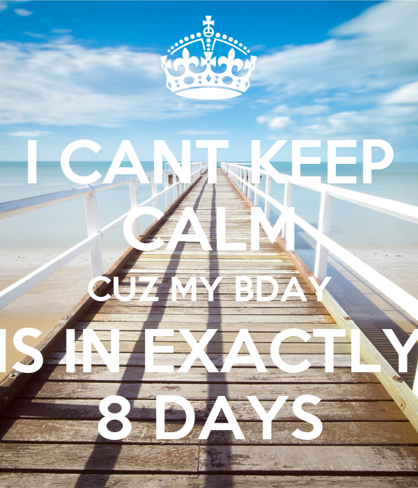 I CANT KEEP CALM CUZ MY BDAY IS IN EXACTLY 8 DAYS