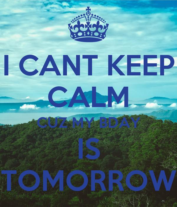 I CANT KEEP CALM CUZ MY BDAY IS TOMORROW