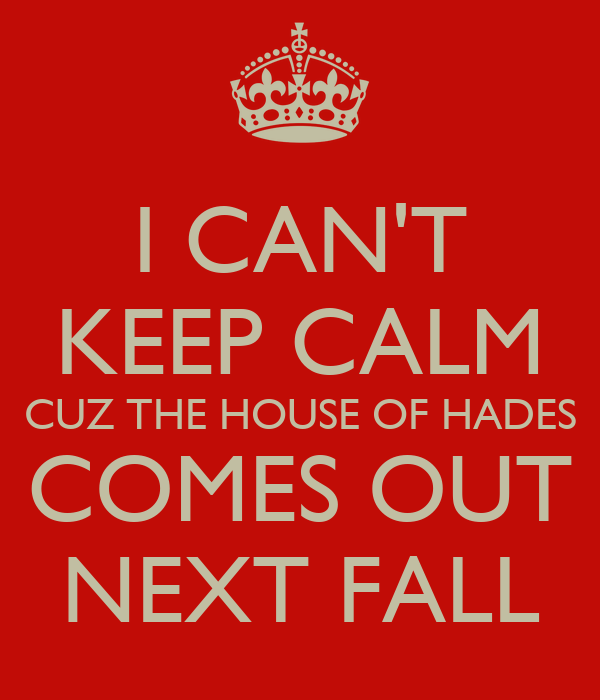 I CAN'T KEEP CALM CUZ THE HOUSE OF HADES COMES OUT NEXT FALL