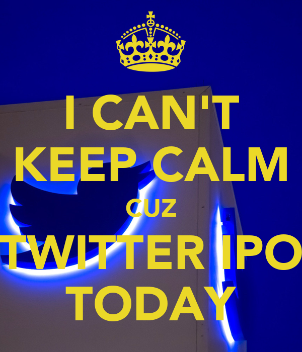 I CAN'T KEEP CALM CUZ TWITTER IPO TODAY
