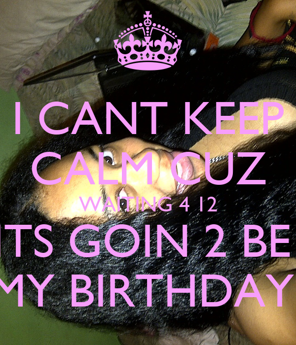 I CANT KEEP CALM CUZ WAITING 4 12 ITS GOIN 2 BE  MY BIRTHDAY