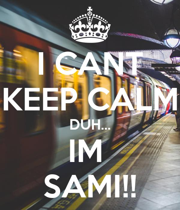 I CANT KEEP CALM DUH... IM  SAMI!!