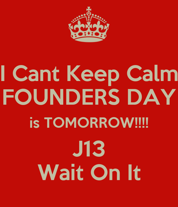 I Cant Keep Calm FOUNDERS DAY is TOMORROW!!!! J13 Wait On It