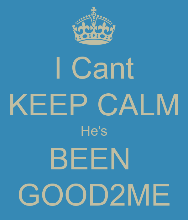 I Cant KEEP CALM He's BEEN  GOOD2ME