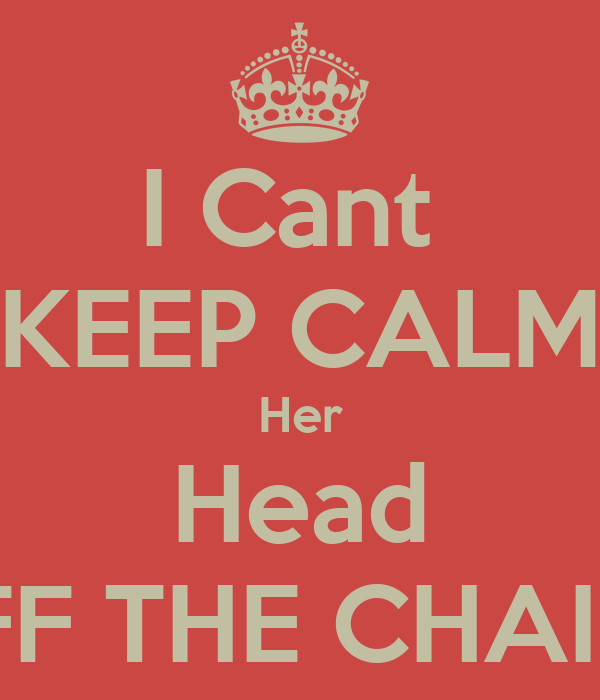 I Cant  KEEP CALM Her Head OFF THE CHAINS