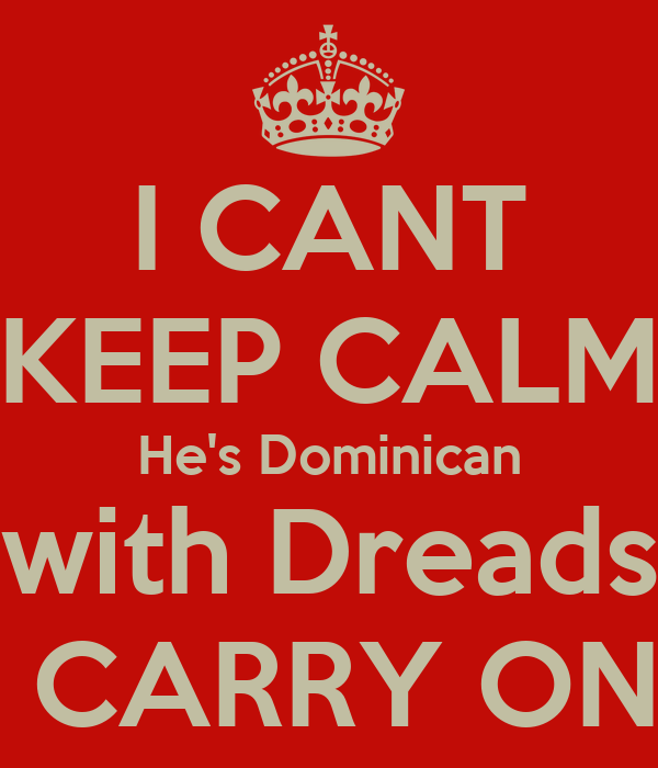 I CANT KEEP CALM He's Dominican with Dreads  CARRY ON