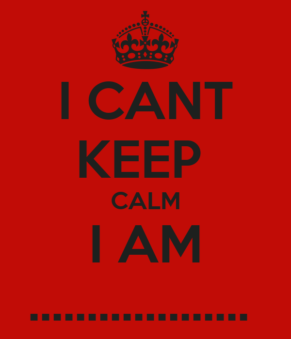 I CANT KEEP  CALM I AM ...................