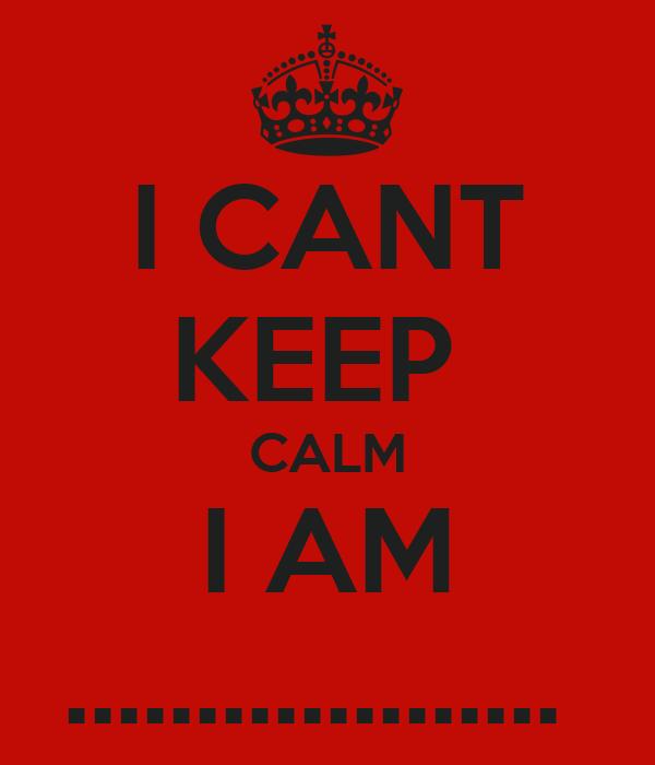 I CANT KEEP  CALM I AM ...................
