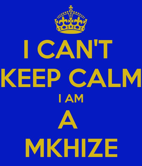 I CAN'T  KEEP CALM I AM A  MKHIZE