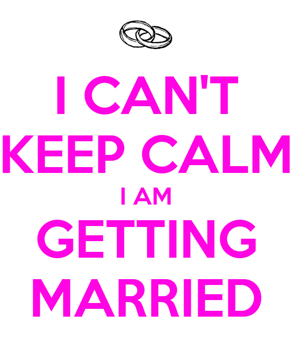 I CAN'T KEEP CALM I AM GETTING MARRIED
