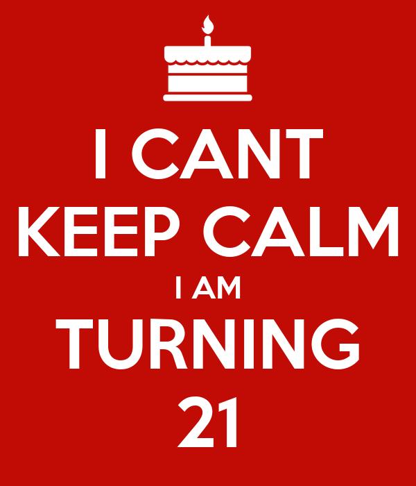 I CANT KEEP CALM I AM TURNING 21