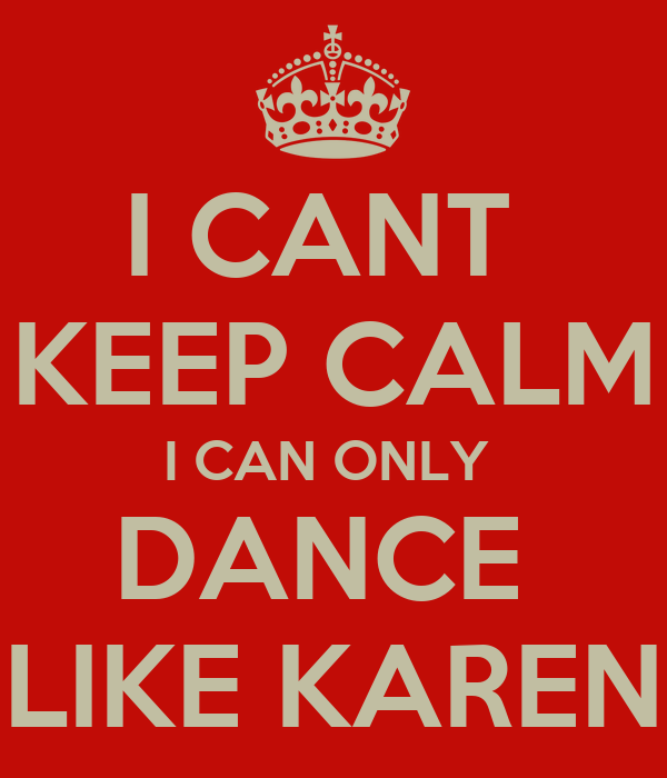 I CANT  KEEP CALM I CAN ONLY  DANCE  LIKE KAREN